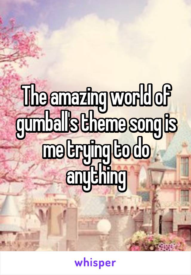 The amazing world of gumball's theme song is me trying to do anything