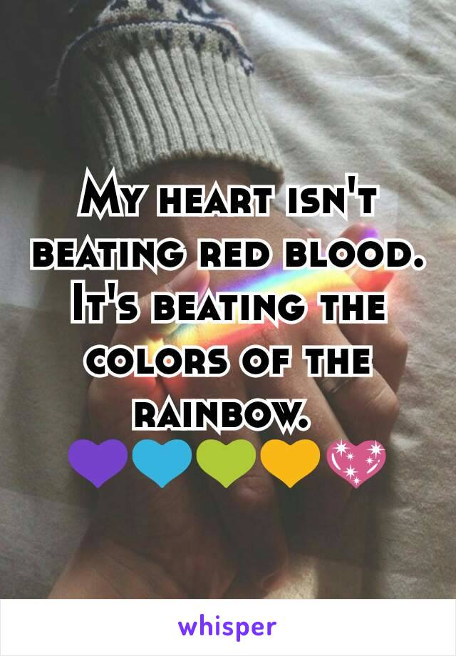 My heart isn't beating red blood. It's beating the colors of the rainbow.  💜💙💚💛💖