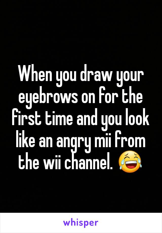 When you draw your eyebrows on for the first time and you look like an angry mii from the wii channel. 😂