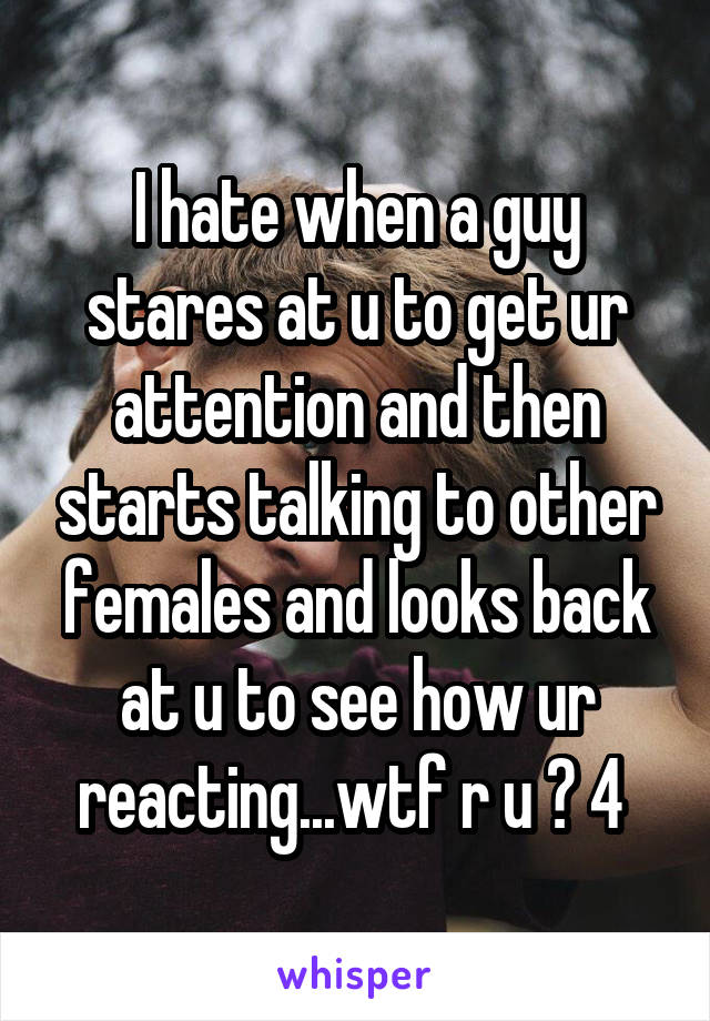 I hate when a guy stares at u to get ur attention and then starts talking to other females and looks back at u to see how ur reacting...wtf r u ? 4