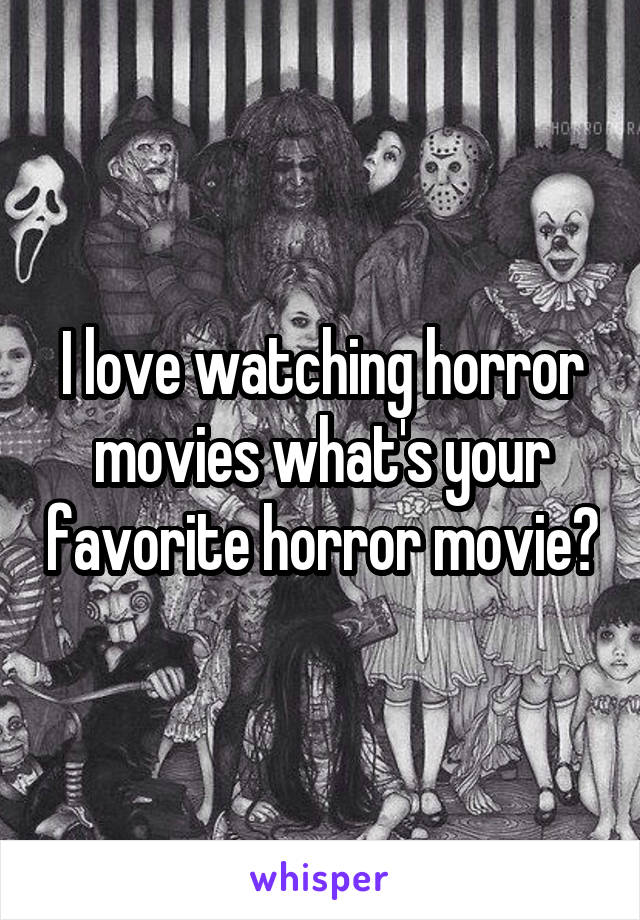 I love watching horror movies what's your favorite horror movie?