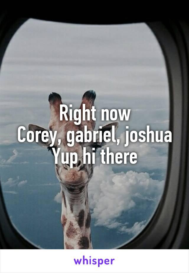 Right now Corey, gabriel, joshua Yup hi there
