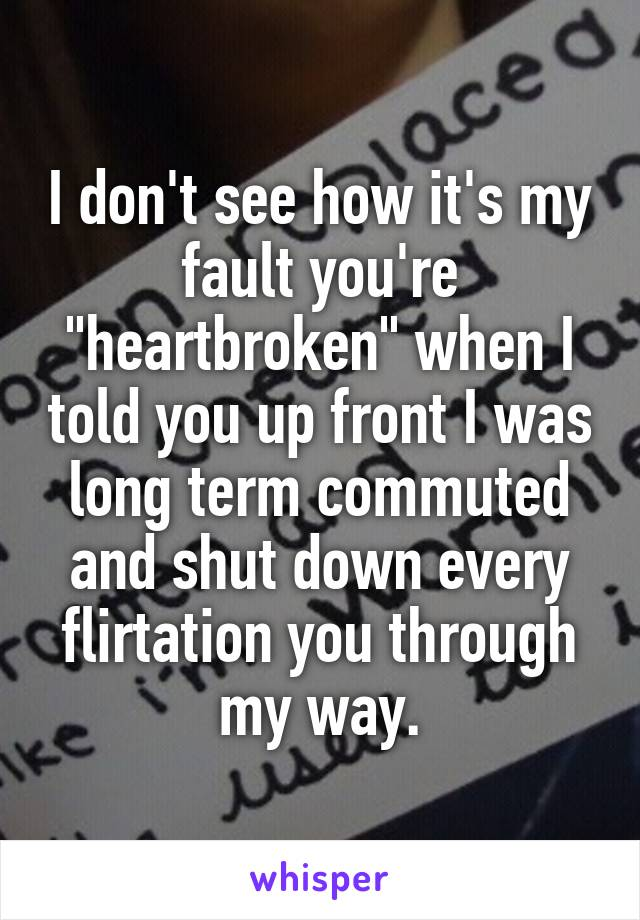 """I don't see how it's my fault you're """"heartbroken"""" when I told you up front I was long term commuted and shut down every flirtation you through my way."""