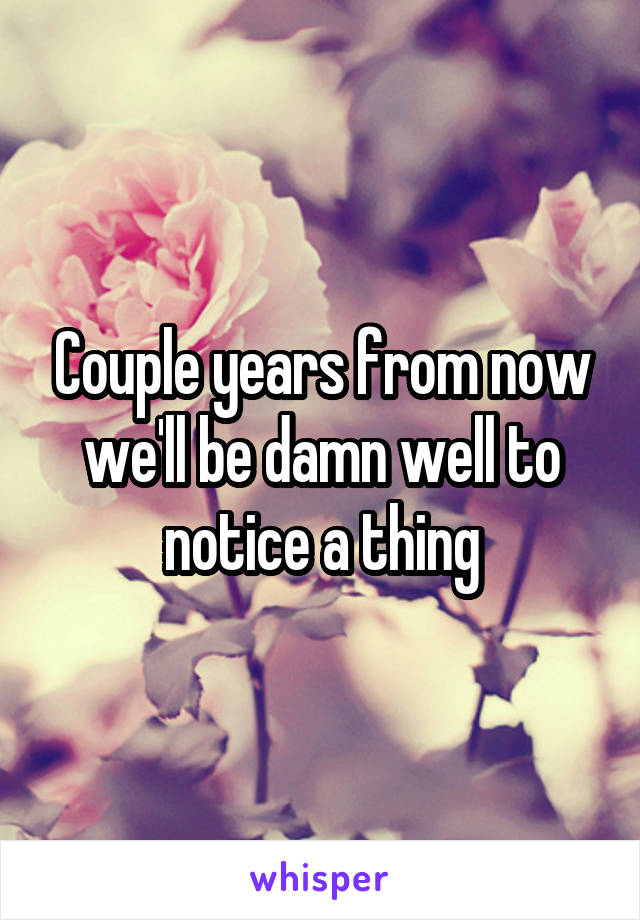Couple years from now we'll be damn well to notice a thing