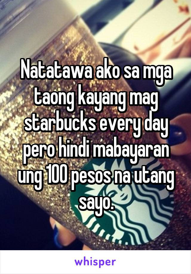 Natatawa ako sa mga taong kayang mag starbucks every day pero hindi mabayaran ung 100 pesos na utang sayo.