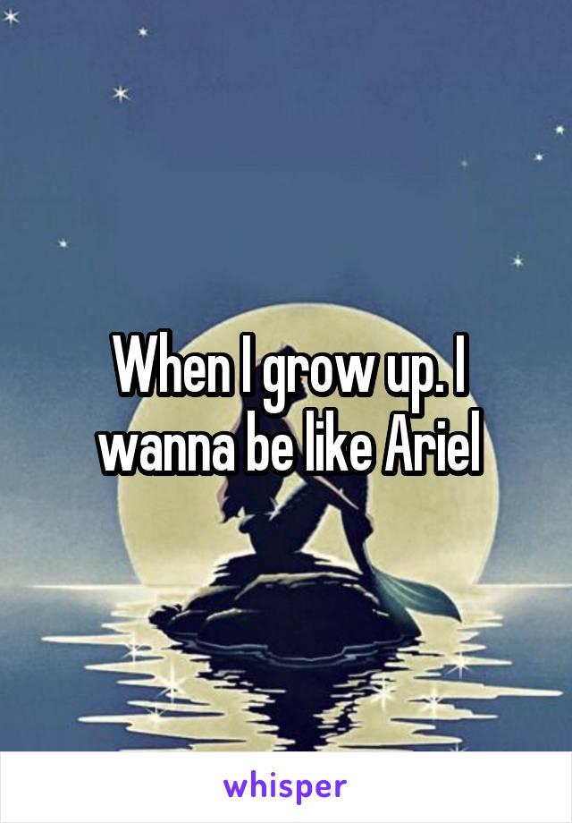 When I grow up. I wanna be like Ariel