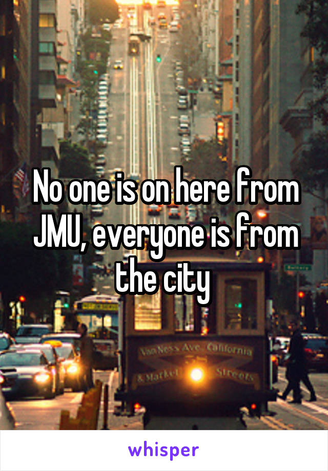 No one is on here from JMU, everyone is from the city