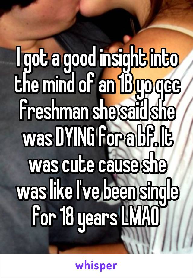 I got a good insight into the mind of an 18 yo qcc freshman she said she was DYING for a bf. It was cute cause she was like I've been single for 18 years LMAO