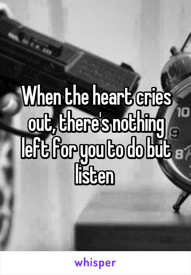 When the heart cries out, there's nothing left for you to do but listen
