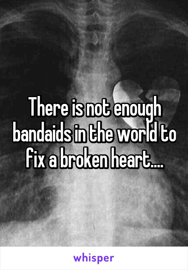 There is not enough bandaids in the world to fix a broken heart....