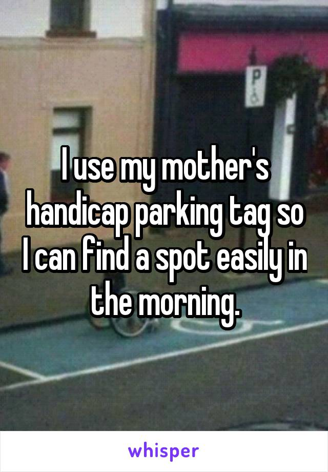 I use my mother's handicap parking tag so I can find a spot easily in the morning.