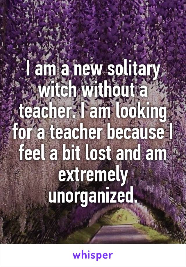 I am a new solitary witch without a teacher. I am looking for a teacher because I feel a bit lost and am extremely unorganized.