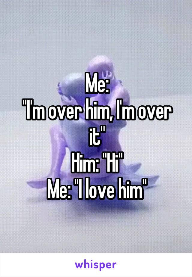 "Me: ""I'm over him, I'm over it"" Him: ""Hi"" Me: ""I love him"""