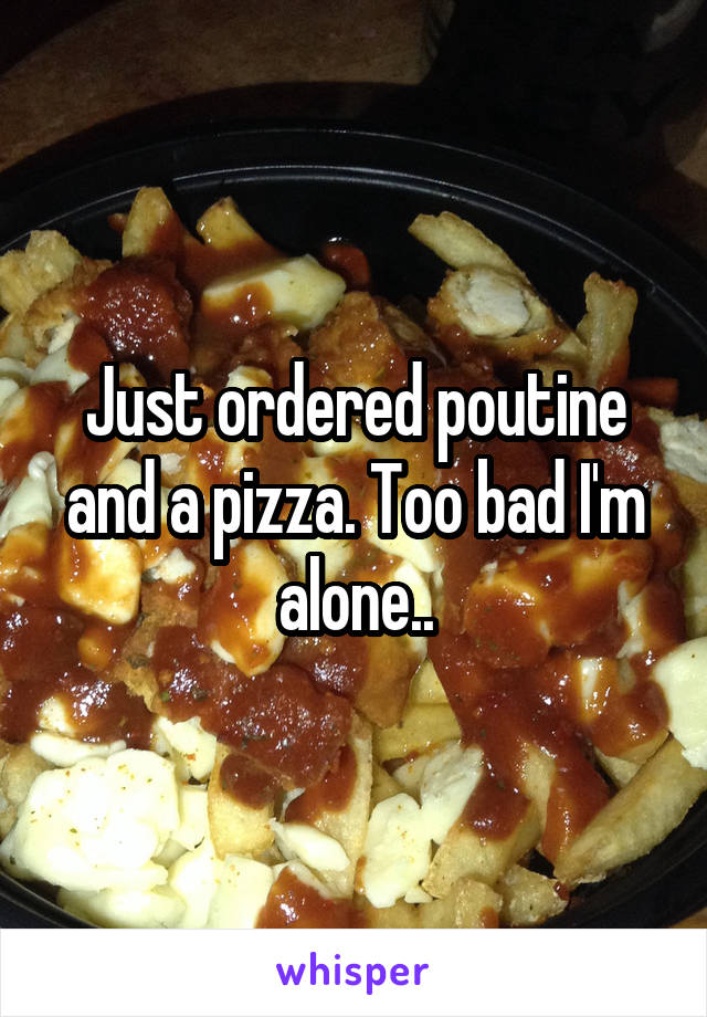 Just ordered poutine and a pizza. Too bad I'm alone..