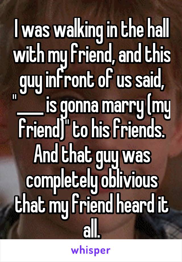"""I was walking in the hall with my friend, and this guy infront of us said, """"____ is gonna marry (my friend)"""" to his friends. And that guy was completely oblivious that my friend heard it all."""