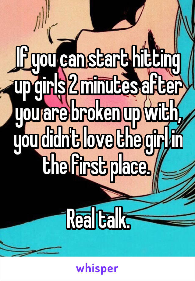 If you can start hitting up girls 2 minutes after you are broken up with, you didn't love the girl in the first place.   Real talk.
