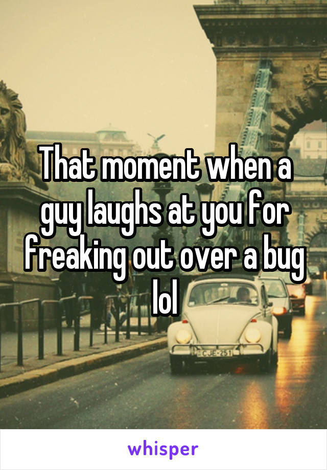 That moment when a guy laughs at you for freaking out over a bug lol