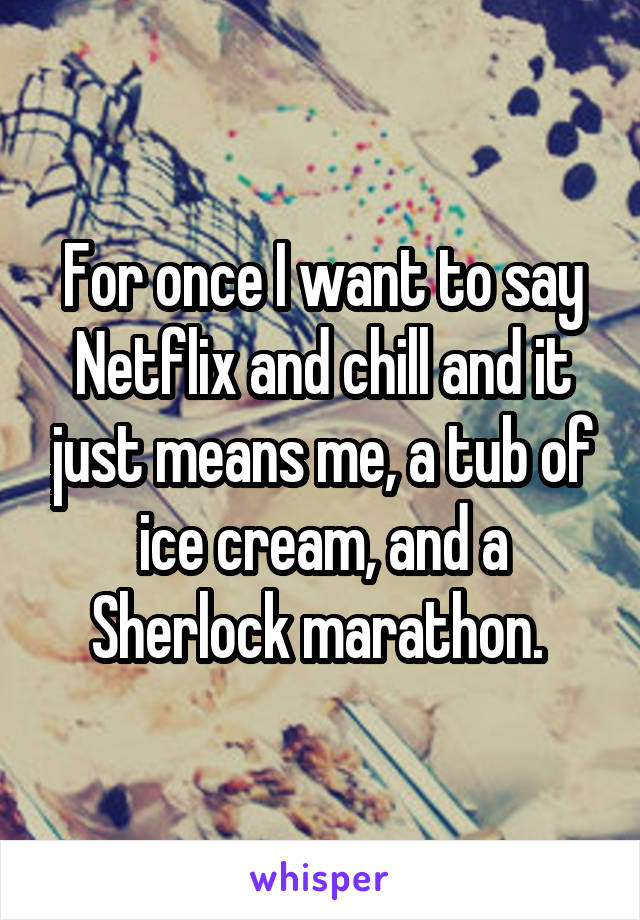 For once I want to say Netflix and chill and it just means me, a tub of ice cream, and a Sherlock marathon.