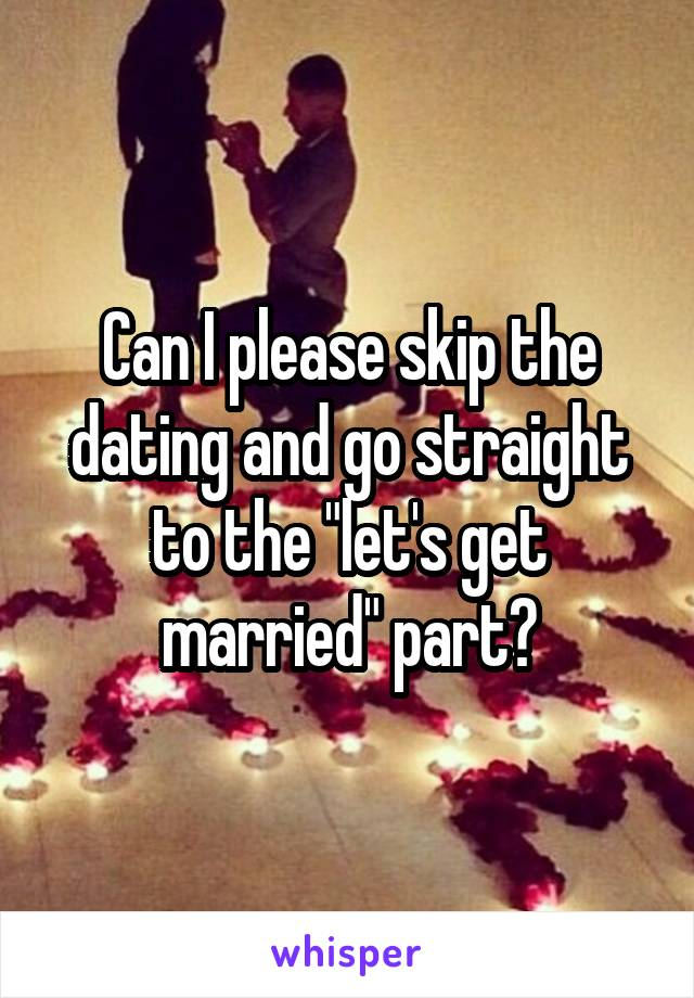 """Can I please skip the dating and go straight to the """"let's get married"""" part?"""