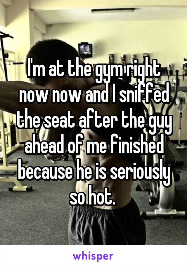 I'm at the gym right now now and I sniffed the seat after the guy ahead of me finished because he is seriously so hot.