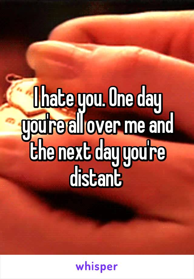 I hate you. One day you're all over me and the next day you're distant