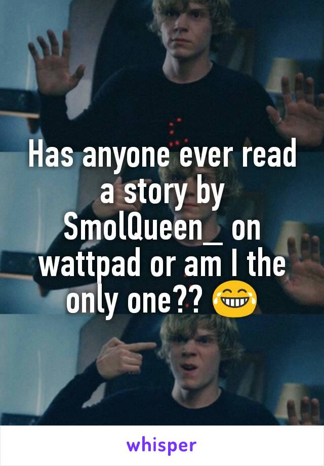 Has anyone ever read a story by SmolQueen_ on wattpad or am I the only one?? 😂