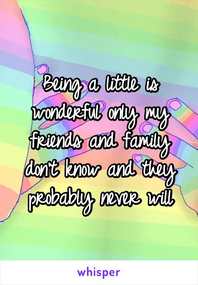 Being a little is wonderful only my friends and family don't know and they probably never will