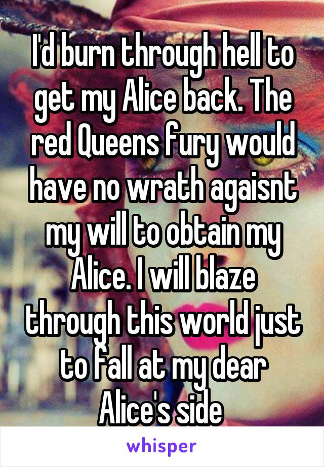 I'd burn through hell to get my Alice back. The red Queens fury would have no wrath agaisnt my will to obtain my Alice. I will blaze through this world just to fall at my dear Alice's side