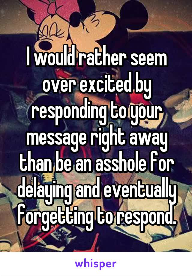 I would rather seem over excited by responding to your message right away than be an asshole for delaying and eventually forgetting to respond.