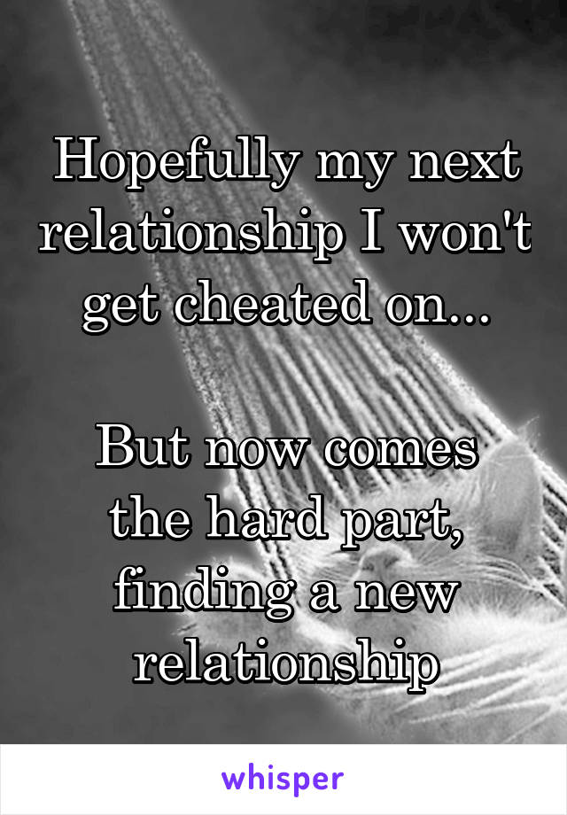 Hopefully my next relationship I won't get cheated on...  But now comes the hard part, finding a new relationship