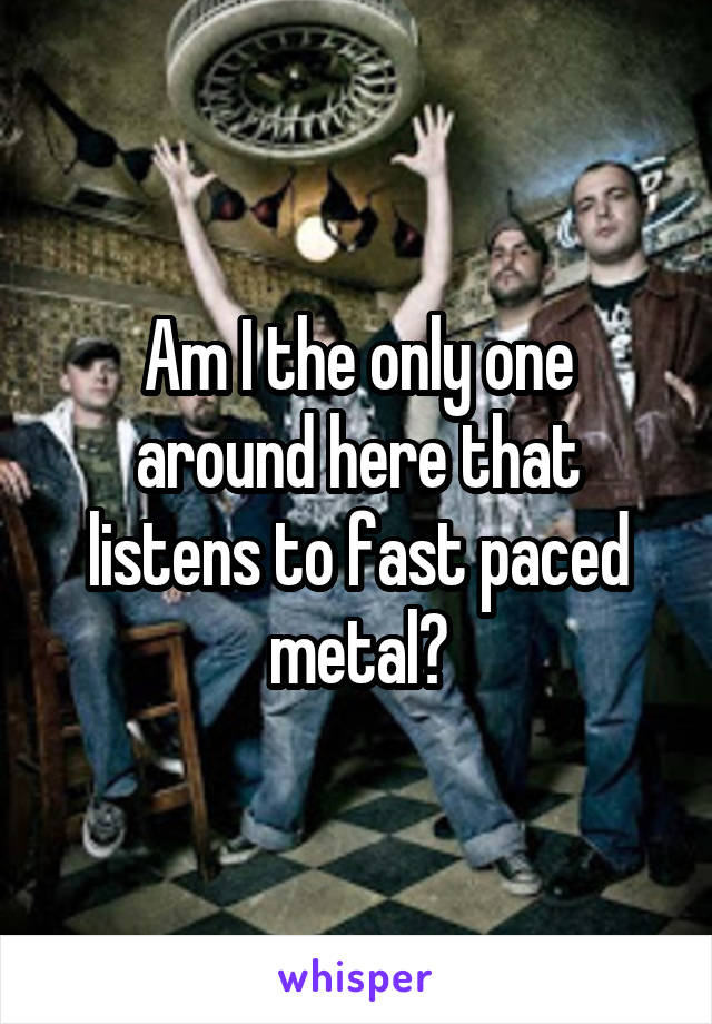 Am I the only one around here that listens to fast paced metal?