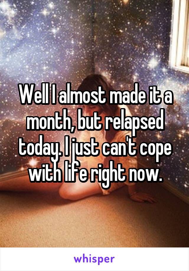 Well I almost made it a month, but relapsed today. I just can't cope with life right now.