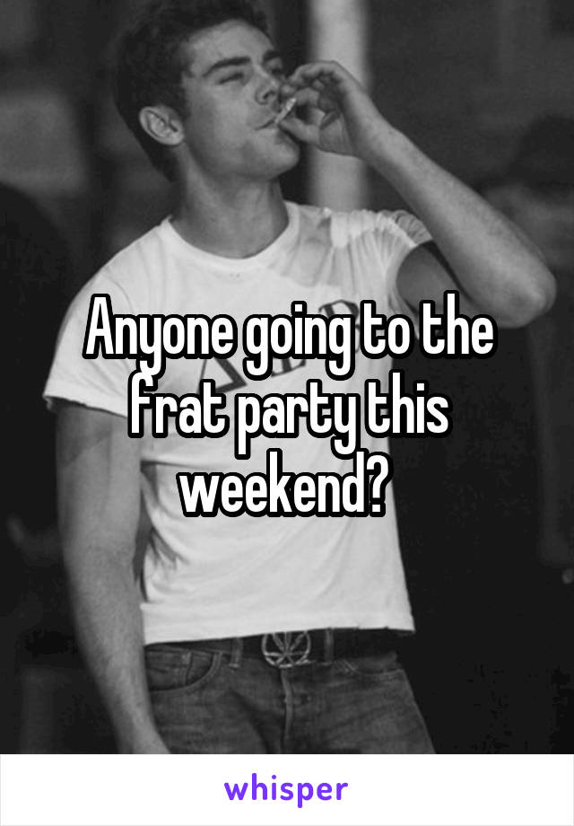 Anyone going to the frat party this weekend?