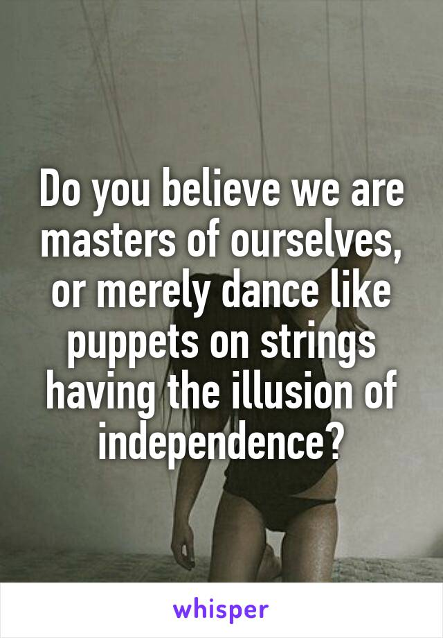 Do you believe we are masters of ourselves, or merely dance like puppets on strings having the illusion of independence?