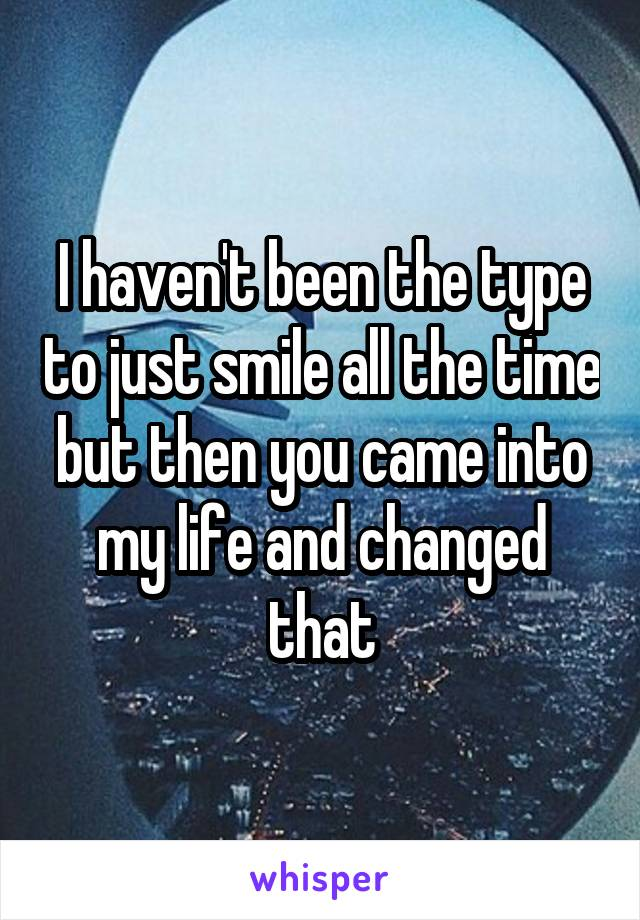 I haven't been the type to just smile all the time but then you came into my life and changed that