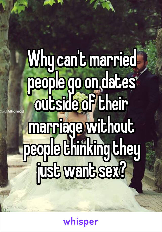 Why can't married people go on dates outside of their marriage without people thinking they just want sex?