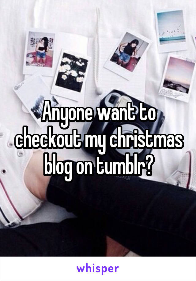 Anyone want to checkout my christmas blog on tumblr?