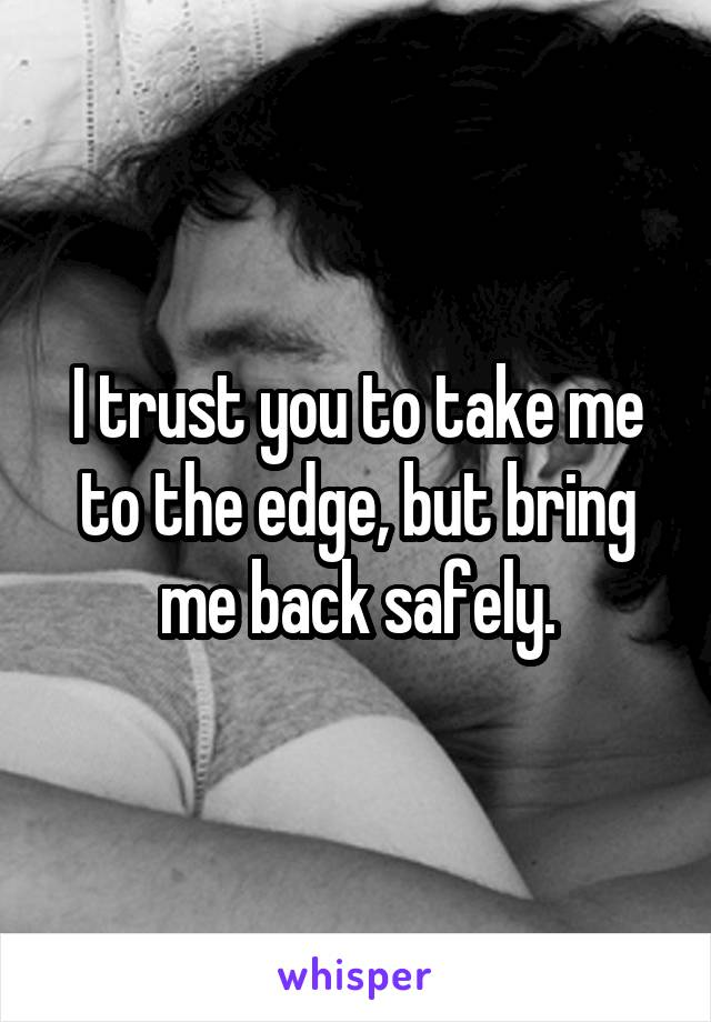 I trust you to take me to the edge, but bring me back safely.