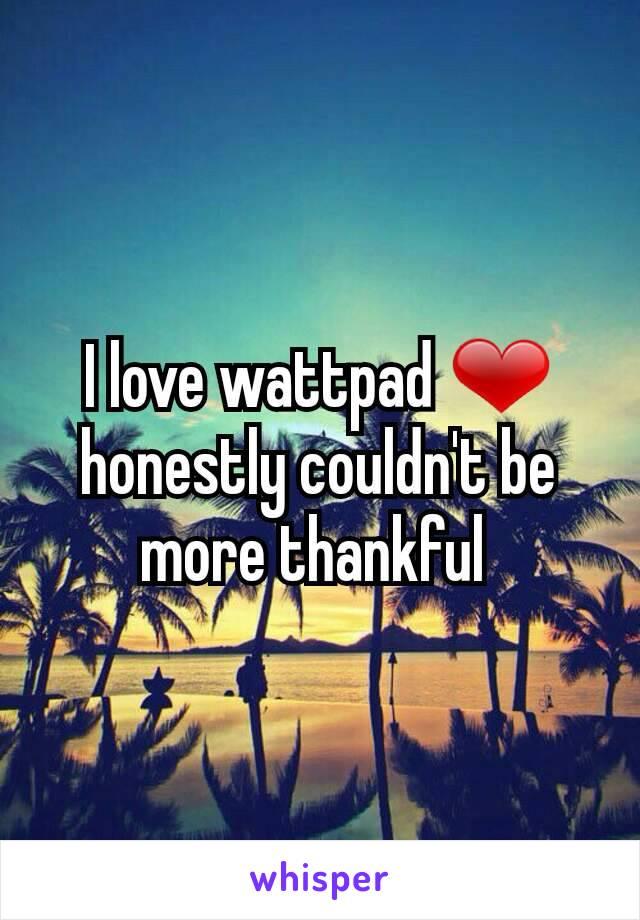 I love wattpad ❤ honestly couldn't be more thankful