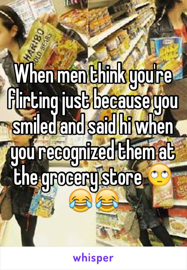 When men think you're flirting just because you smiled and said hi when you recognized them at the grocery store 🙄😂😂