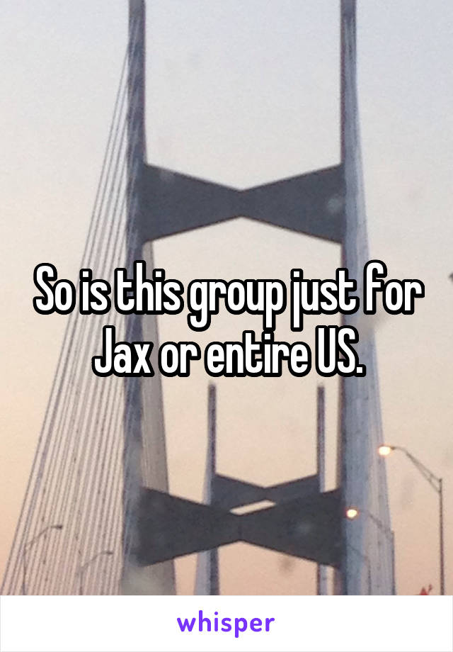 So is this group just for Jax or entire US.