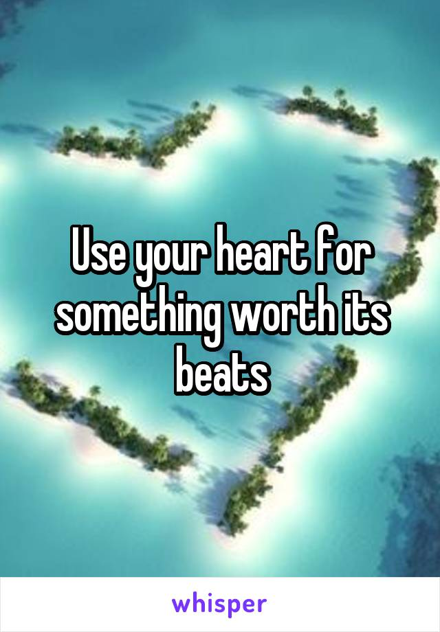 Use your heart for something worth its beats