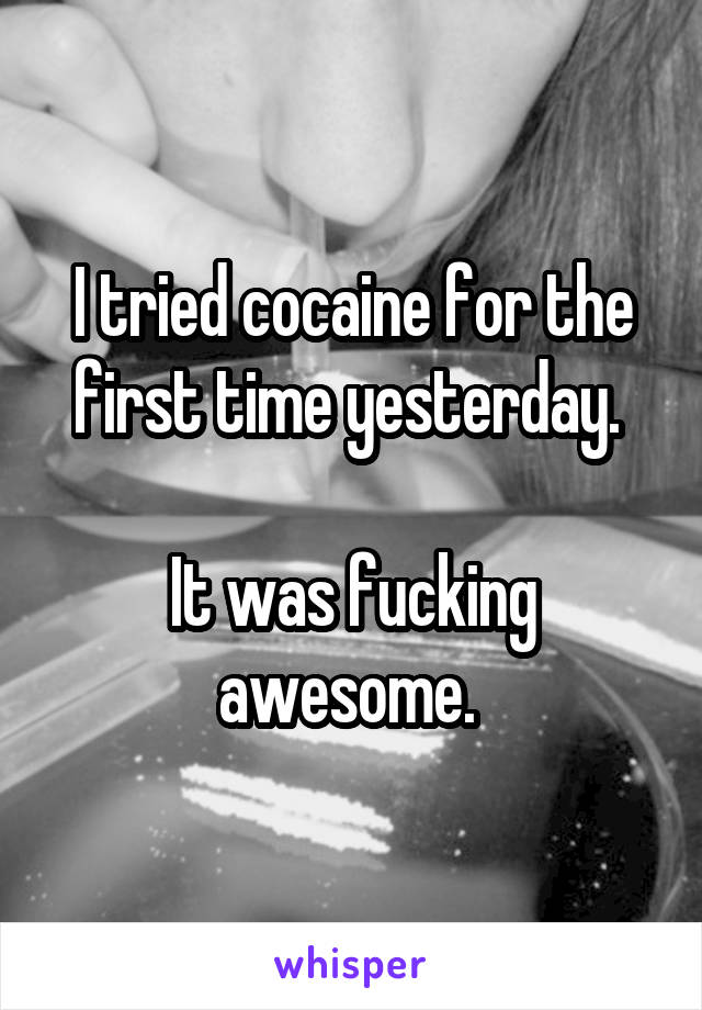 I tried cocaine for the first time yesterday.   It was fucking awesome.