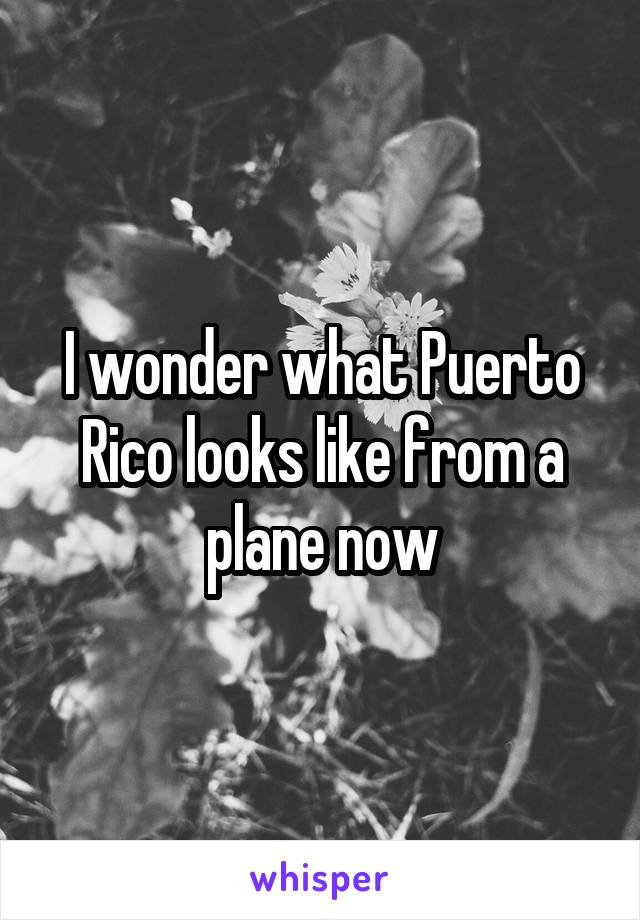 I wonder what Puerto Rico looks like from a plane now