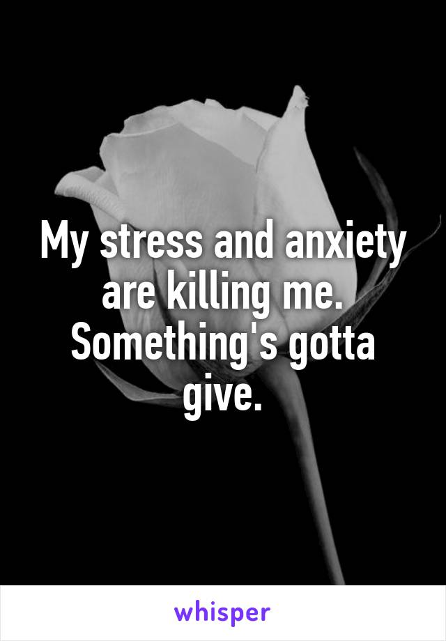 My stress and anxiety are killing me. Something's gotta give.