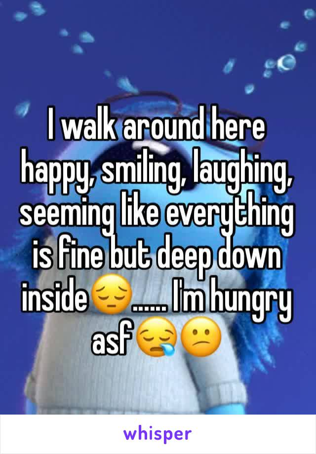 I walk around here happy, smiling, laughing, seeming like everything is fine but deep down inside😔...... I'm hungry asf😪😕
