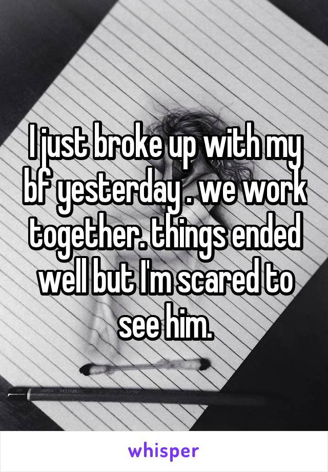 I just broke up with my bf yesterday . we work together. things ended well but I'm scared to see him.