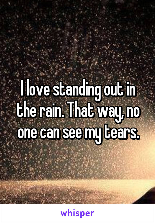 I love standing out in the rain. That way, no one can see my tears.