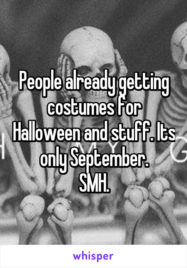 People already getting costumes for Halloween and stuff. Its only September. SMH.