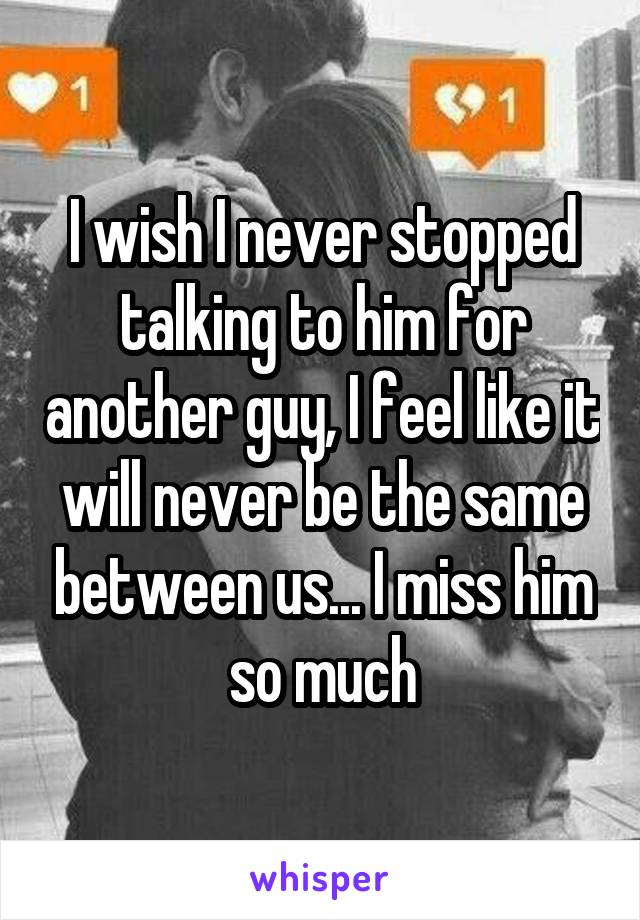 I wish I never stopped talking to him for another guy, I feel like it will never be the same between us... I miss him so much
